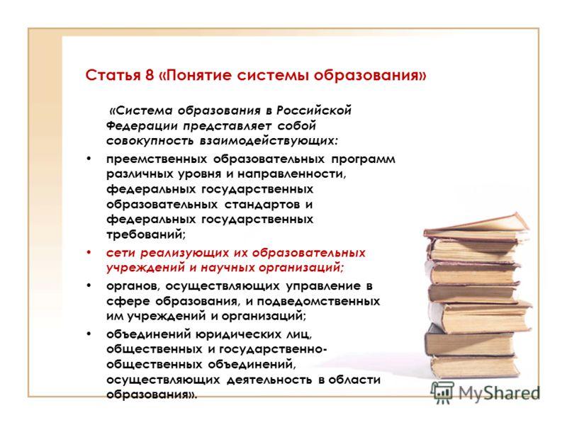 Статья 8 «Понятие системы образования» «Система образования в Российской Федерации представляет собой совокупность взаимодействующих: преемственных образовательных программ различных уровня и направленности, федеральных государственных образовательны