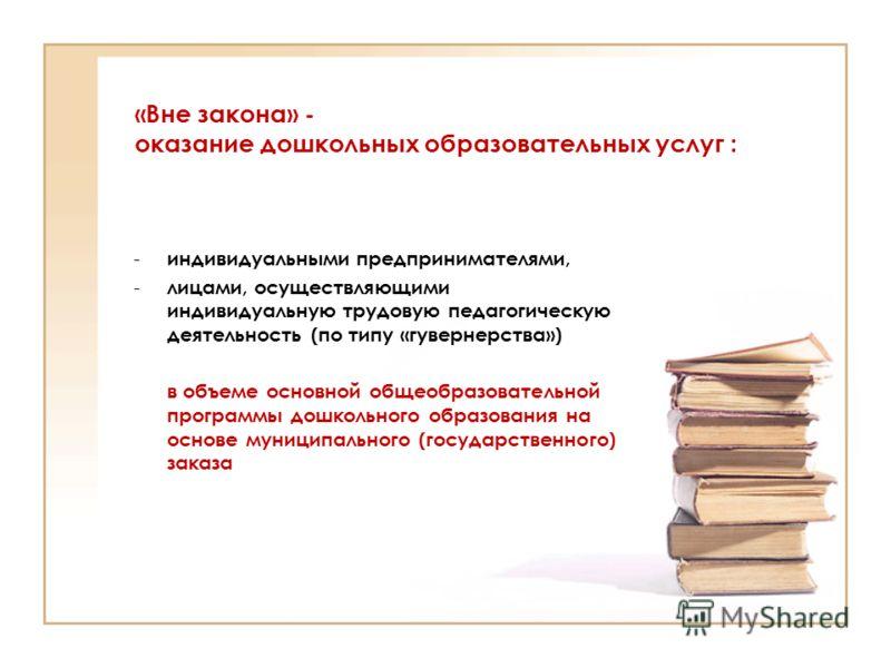«Вне закона» - оказание дошкольных образовательных услуг : - индивидуальными предпринимателями, - лицами, осуществляющими индивидуальную трудовую педагогическую деятельность (по типу «гувернерства») в объеме основной общеобразовательной программы дош