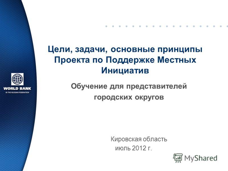 Кировская область июль 2012 г. Цели, задачи, основные принципы Проекта по Поддержке Местных Инициатив Обучение для представителей городских округов