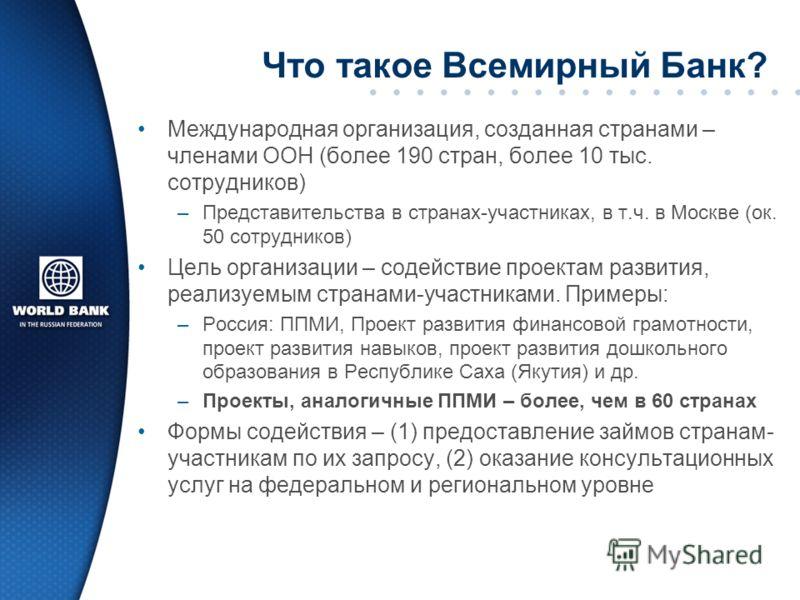 Что такое Всемирный Банк? Международная организация, созданная странами – членами ООН (более 190 стран, более 10 тыс. сотрудников) –Представительства в странах-участниках, в т.ч. в Москве (ок. 50 сотрудников) Цель организации – содействие проектам ра