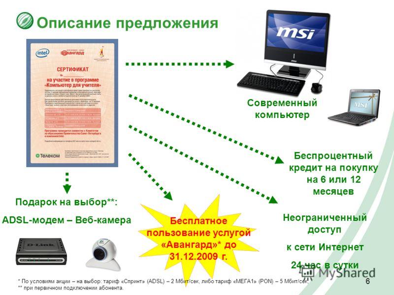 6 Описание предложения Современный компьютер Бесплатное пользование услугой «Авангард»* до 31.12.2009 г. Беспроцентный кредит на покупку на 6 или 12 месяцев * По условиям акции – на выбор: тариф «Спринт» (ADSL) – 2 Мбит/сек, либо тариф «МЕГА1» (PON)