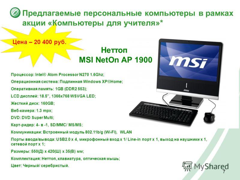 7 Цена – 20 400 руб. Предлагаемые персональные компьютеры в рамках акции «Компьютеры для учителя»* Процессор: Intel® Atom Processor N270 1.6Ghz; Операционная система: Подлинная Windows XP®Home; Оперативная память: 1GB (DDR2 553); LCD дисплей: 18.5