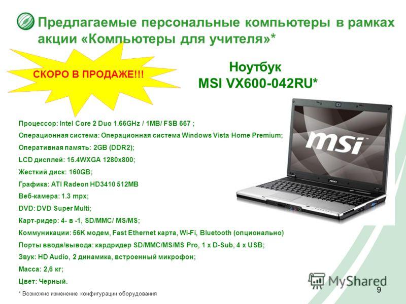 9 СКОРО В ПРОДАЖЕ!!! Предлагаемые персональные компьютеры в рамках акции «Компьютеры для учителя»* Процессор: Intel Core 2 Duo 1.66GHz / 1MB/ FSB 667 ; Операционная система: Операционная система Windows Vista Home Premium; Оперативная память: 2GB (DD