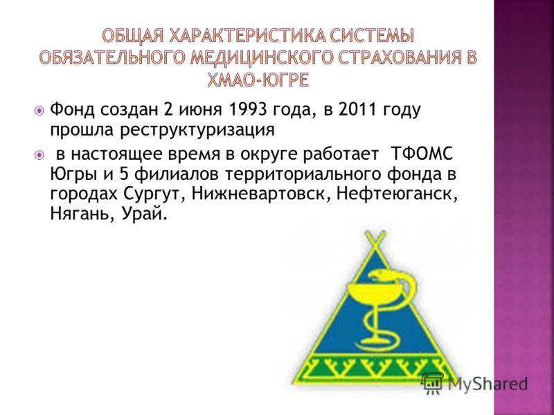 Фонд создан 2 июня 1993 года, в 2011 году прошла реструктуризация в настоящее время в округе работает ТФОМС Югры и 5 филиалов территориального фонда в городах Сургут, Нижневартовск, Нефтеюганск, Нягань, Урай.