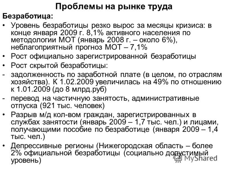Проблемы на рынке труда Безработица: Уровень безработицы резко вырос за месяцы кризиса: в конце января 2009 г. 8,1% активного населения по методологии МОТ (январь 2008 г. – около 6%), неблагоприятный прогноз МОТ – 7,1% Рост официально зарегистрирован