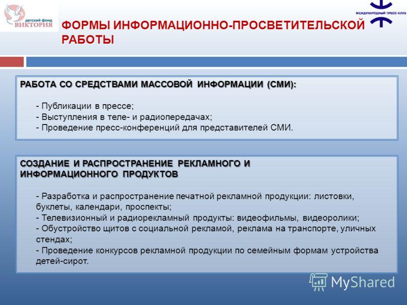 РАБОТА СО СРЕДСТВАМИ МАССОВОЙ ИНФОРМАЦИИ (СМИ): - Публикации в прессе; - Выступления в теле- и радиопередачах; - Проведение пресс-конференций для представителей СМИ. ФОРМЫ ИНФОРМАЦИОННО-ПРОСВЕТИТЕЛЬСКОЙ РАБОТЫ СОЗДАНИЕ И РАСПРОСТРАНЕНИЕ РЕКЛАМНОГО И