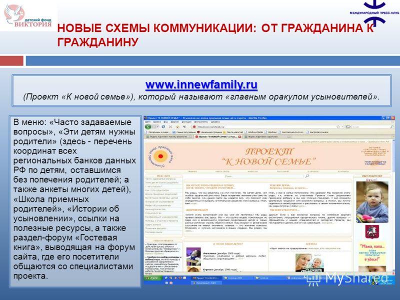 www.innewfamily.ru www.innewfamily.ru (Проект «К новой семье»), который называют «главным оракулом усыновителей». В меню: «Часто задаваемые вопросы», «Эти детям нужны родители» (здесь - перечень координат всех региональных банков данных РФ по детям,