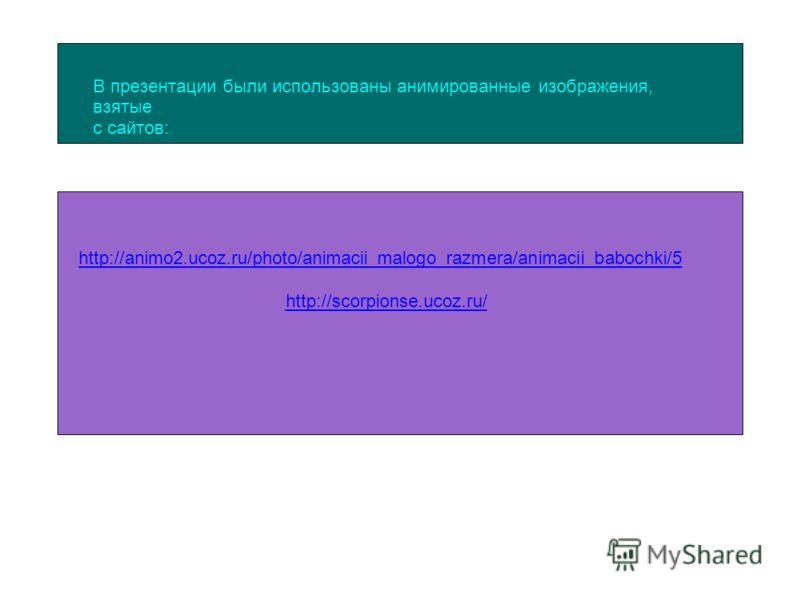 В презентации были использованы анимированные изображения, взятые с сайтов: http://animo2.ucoz.ru/photo/animacii_malogo_razmera/animacii_babochki/5 http://scorpionse.ucoz.ru/