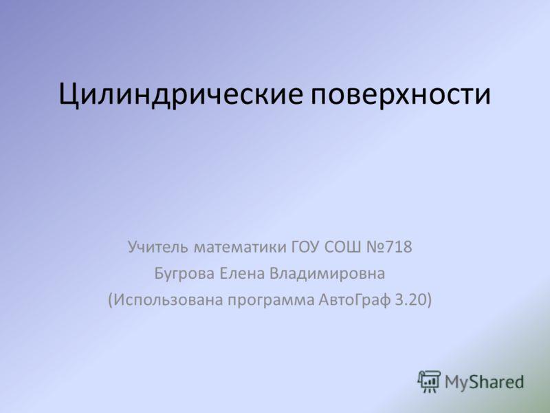 Цилиндрические поверхности Учитель математики ГОУ СОШ 718 Бугрова Елена Владимировна (Использована программа АвтоГраф 3.20)