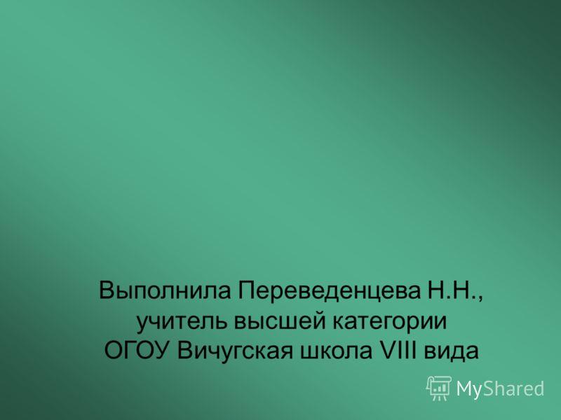 Выполнила Переведенцева Н.Н., учитель высшей категории ОГОУ Вичугская школа VIII вида