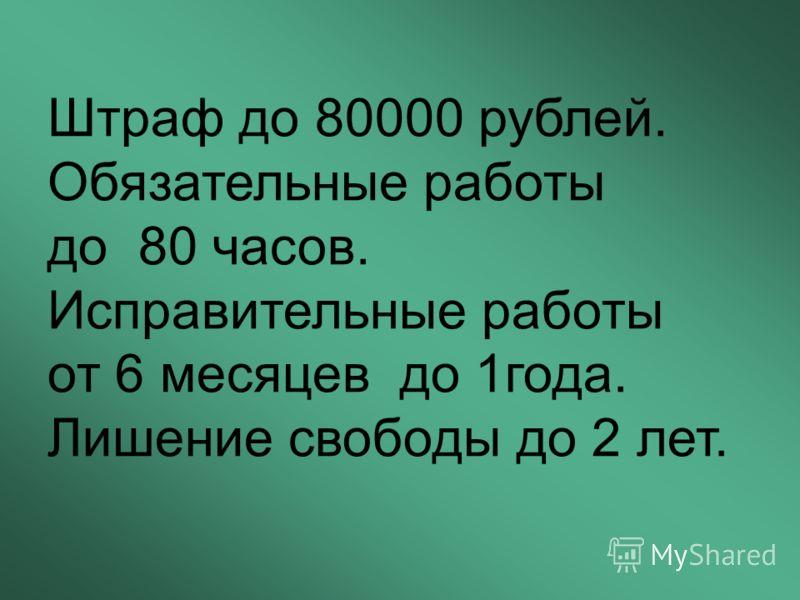 Штраф до 80000 рублей. Обязательные работы до 80 часов. Исправительные работы от 6 месяцев до 1года. Лишение свободы до 2 лет.