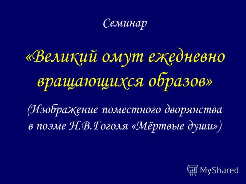 Семинар «Великий омут ежедневно вращающихся образов» (Изображение поместного дворянства в поэме Н.В.Гоголя «Мёртвые души»)