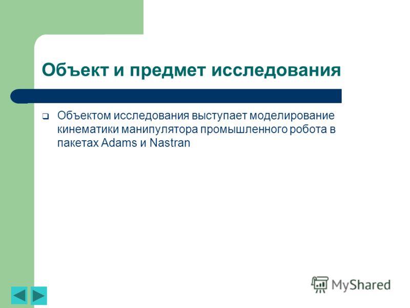 Объект и предмет исследования Объектом исследования выступает моделирование кинематики манипулятора промышленного робота в пакетах Adams и Nastran