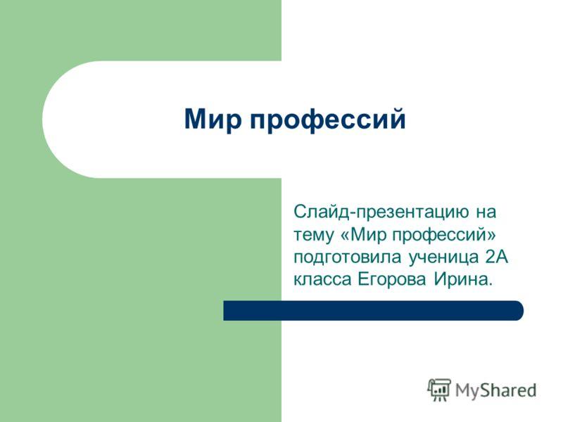 Мир профессий Слайд-презентацию на тему «Мир профессий» подготовила ученица 2А класса Егорова Ирина.
