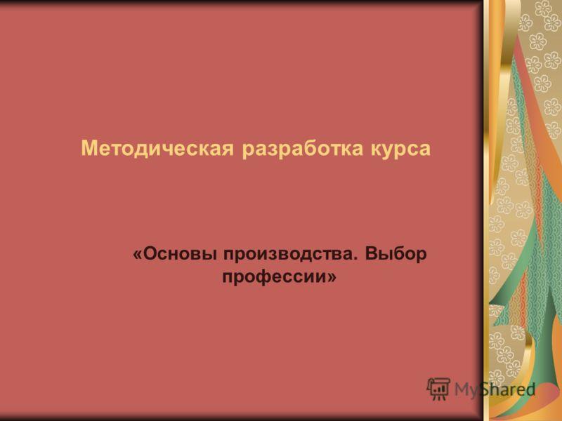 Методическая разработка курса «Основы производства. Выбор профессии»
