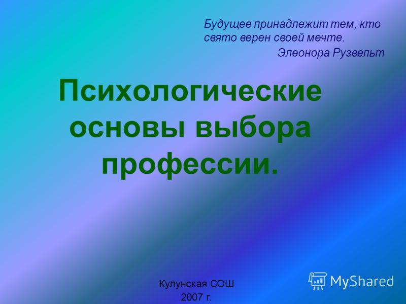 Психологические основы выбора профессии. Кулунская СОШ 2007 г. Будущее принадлежит тем, кто свято верен своей мечте. Элеонора Рузвельт