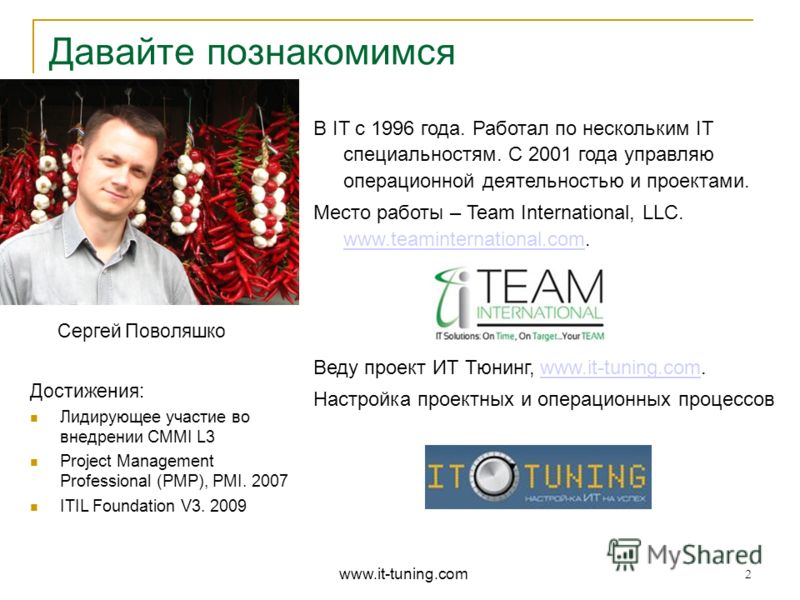 В IT с 1996 года. Работал по нескольким IT специальностям. С 2001 года управляю операционной деятельностью и проектами. Место работы – Team International, LLC. www.teaminternational.com. www.teaminternational.com Веду проект ИТ Тюнинг, www.it-tuning.