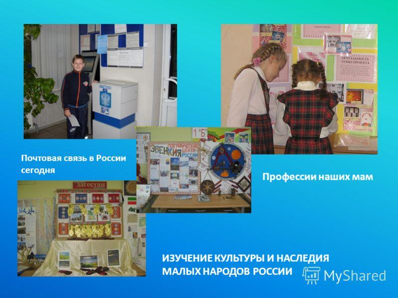 Почтовая связь в России сегодня Профессии наших мам ИЗУЧЕНИЕ КУЛЬТУРЫ И НАСЛЕДИЯ МАЛЫХ НАРОДОВ РОССИИ