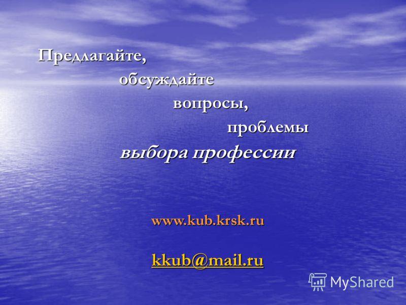Предлагайте, обсуждайте обсуждайте вопросы, вопросы, проблемы проблемы выбора профессии выбора профессии www.kub.krsk.ru kkub@mail.ru
