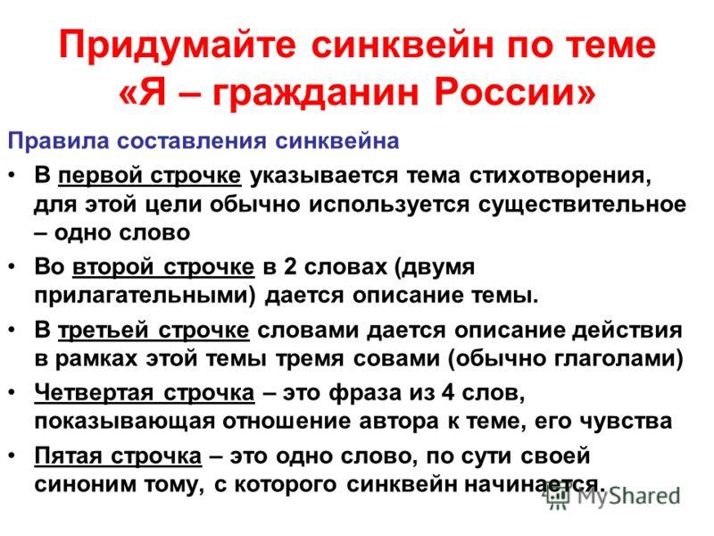 Придумайте синквейн по теме «Я – гражданин России» Правила составления синквейна В первой строчке указывается тема стихотворения, для этой цели обычно используется существительное – одно слово Во второй строчке в 2 словах (двумя прилагательными) дает