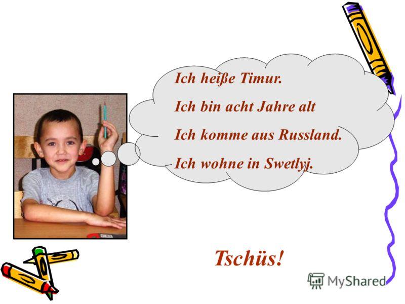 Ich heiße Timur. Ich bin acht Jahre alt Ich komme aus Russland. Ich wohne in Swetlyj. Tschüs!