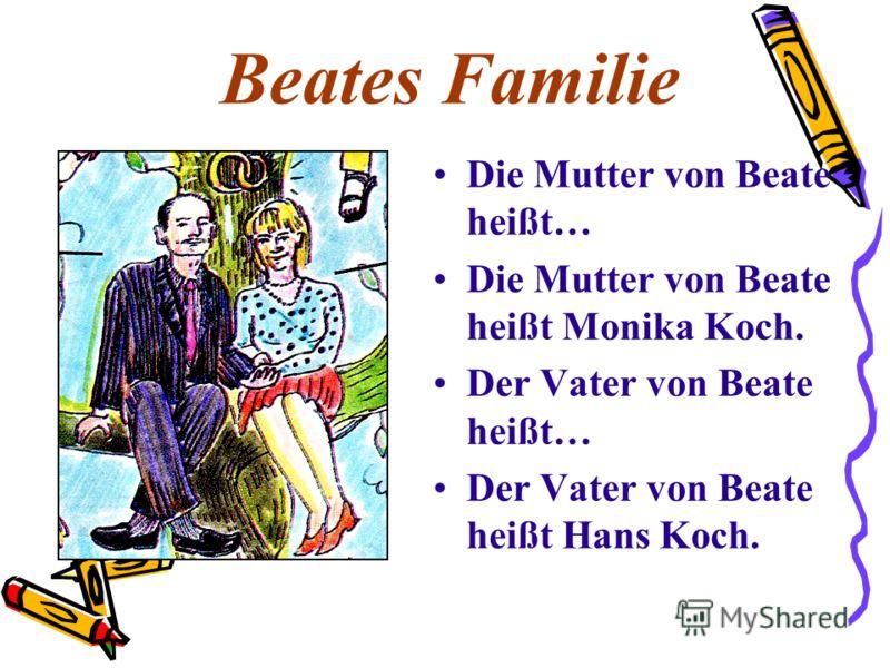 Beates Familie Die Mutter von Beate heißt… Die Mutter von Beate heißt Monika Koch. Der Vater von Beate heißt… Der Vater von Beate heißt Hans Koch.
