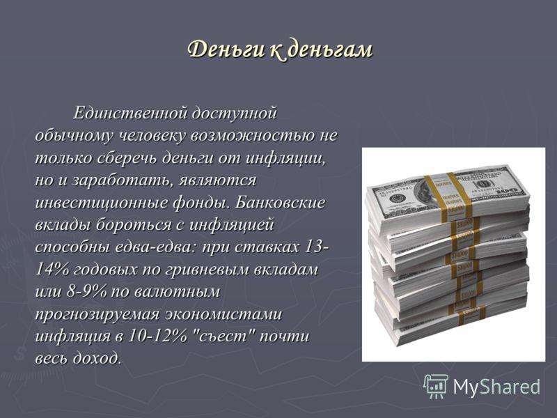 Деньги к деньгам Единственной доступной обычному человеку возможностью не только сберечь деньги от инфляции, но и заработать, являются инвестиционные фонды. Банковские вклады бороться с инфляцией способны едва-едва: при ставках 13- 14% годовых по гри