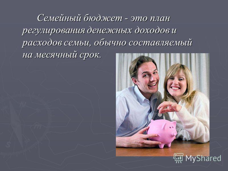Семейный бюджет - это план регулирования денежных доходов и расходов семьи, обычно составляемый на месячный срок. Семейный бюджет - это план регулирования денежных доходов и расходов семьи, обычно составляемый на месячный срок.
