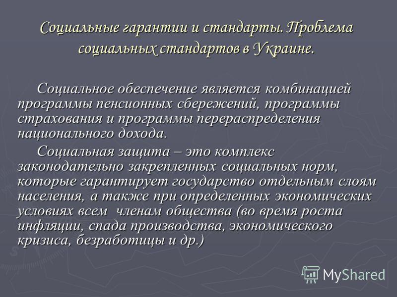 Социальные гарантии и стандарты. Проблема социальных стандартов в Украине. Социальное обеспечение является комбинацией программы пенсионных сбережений, программы страхования и программы перераспределения национального дохода. Социальная защита – это