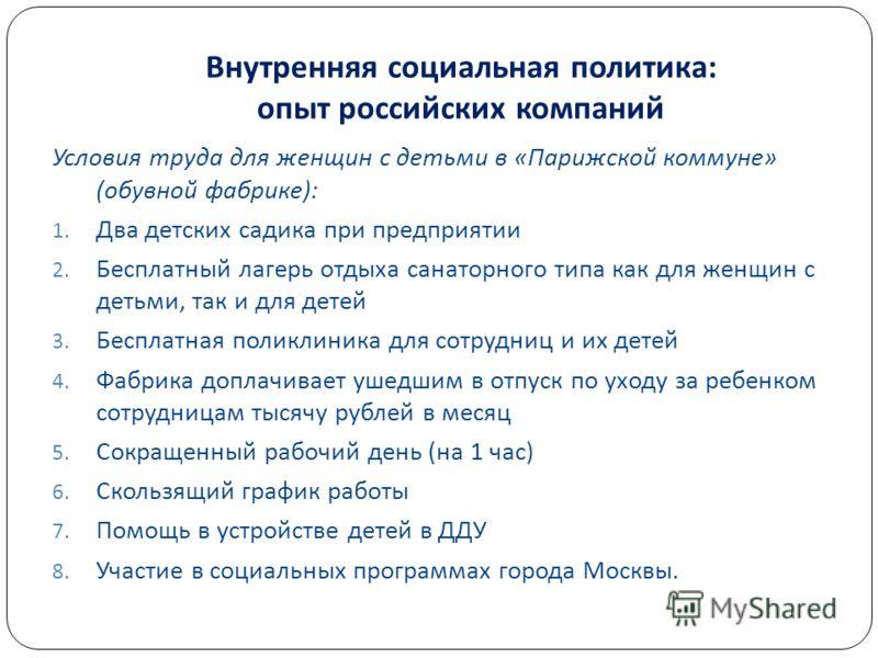 Внутренняя социальная политика : опыт российских компаний Условия труда для женщин с детьми в « Парижской коммуне » ( обувной фабрике ): 1. Два детских садика при предприятии 2. Бесплатный лагерь отдыха санаторного типа как для женщин с детьми, так и