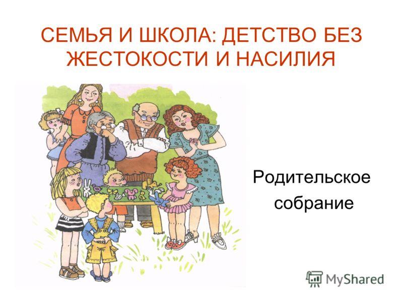 СЕМЬЯ И ШКОЛА: ДЕТСТВО БЕЗ ЖЕСТОКОСТИ И НАСИЛИЯ Родительское собрание