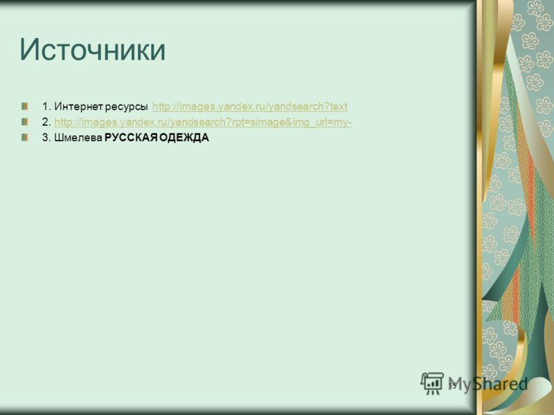 Источники 1. Интернет ресурсы http://images.yandex.ru/yandsearch?texthttp://images.yandex.ru/yandsearch?text 2. http://images.yandex.ru/yandsearch?rpt=simage&img_url=my-http://images.yandex.ru/yandsearch?rpt=simage&img_url=my- 3. Шмелева РУССКАЯ ОДЕЖ