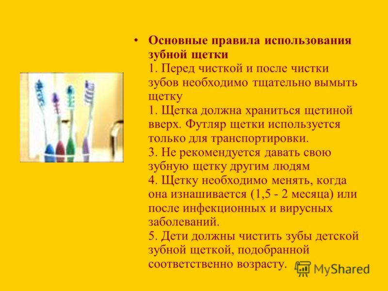 Основные правила использования зубной щетки 1. Перед чисткой и после чистки зубов необходимо тщательно вымыть щетку 1. Щетка должна храниться щетиной вверх. Футляр щетки используется только для транспортировки. 3. Не рекомендуется давать свою зубную