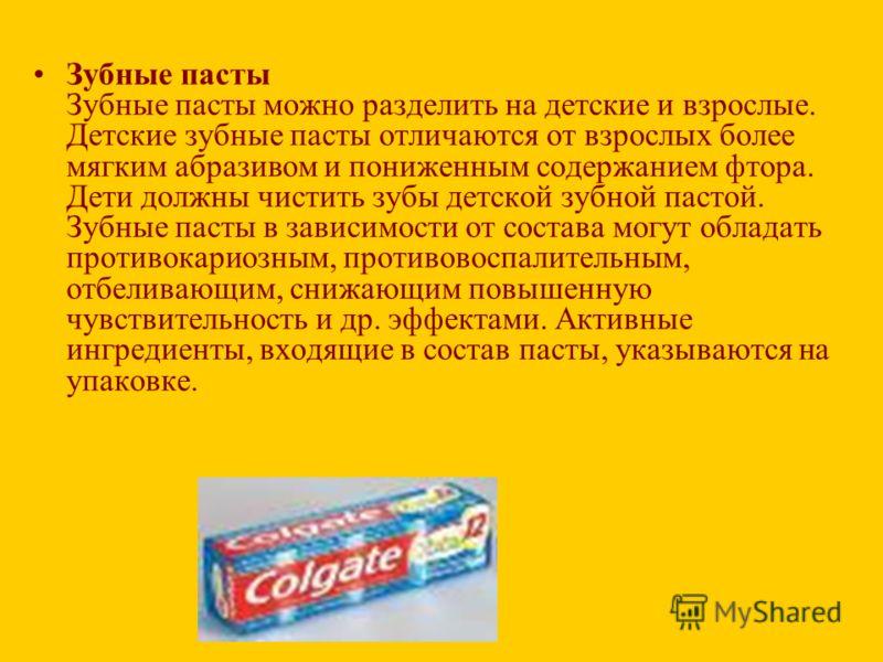 Зубные пасты Зубные пасты можно разделить на детские и взрослые. Детские зубные пасты отличаются от взрослых более мягким абразивом и пониженным содержанием фтора. Дети должны чистить зубы детской зубной пастой. Зубные пасты в зависимости от состава