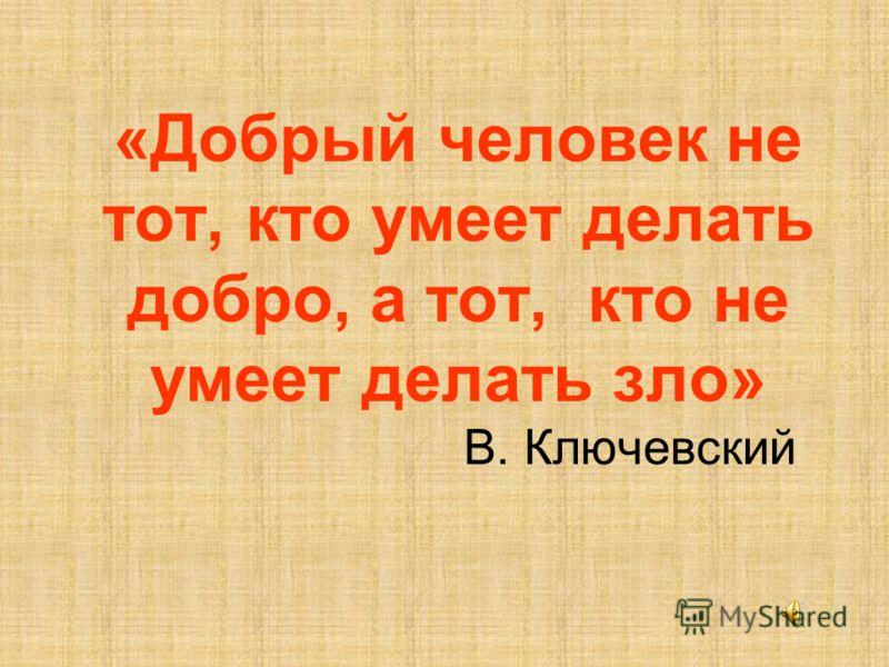 «Добрый человек не тот, кто умеет делать добро, а тот, кто не умеет делать зло» В. Ключевский