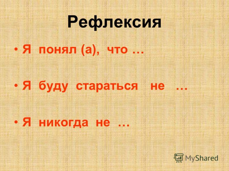 Рефлексия Я понял (а), что … Я буду стараться не … Я никогда не …