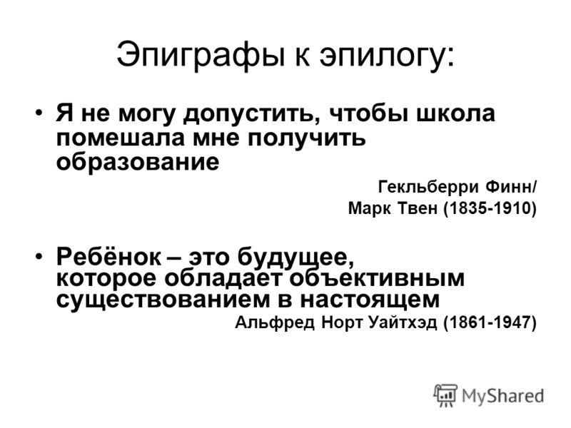 Эпиграфы к эпилогу: Я не могу допустить, чтобы школа помешала мне получить образование Гекльберри Финн/ Марк Твен (1835-1910) Ребёнок – это будущее, которое обладает объективным существованием в настоящем Альфред Норт Уайтхэд (1861-1947)