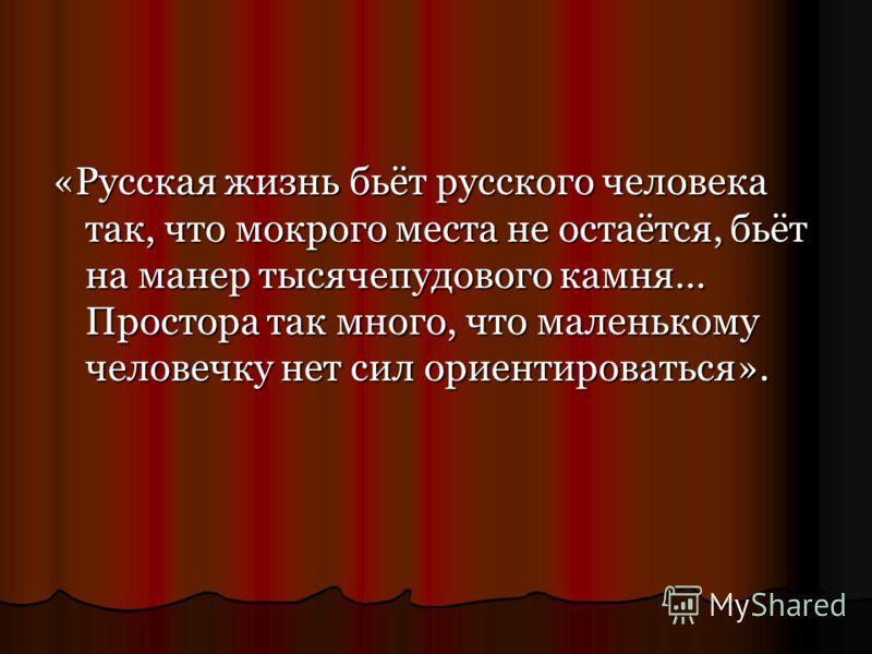 «Русская жизнь бьёт русского человека так, что мокрого места не остаётся, бьёт на манер тысячепудового камня… Простора так много, что маленькому человечку нет сил ориентироваться».