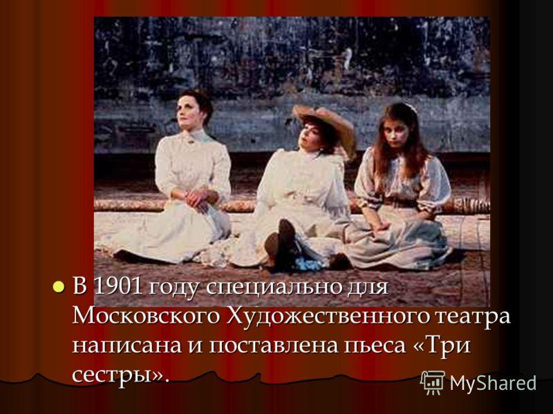 В 1901 году специально для Московского Художественного театра написана и поставлена пьеса «Три сестры».