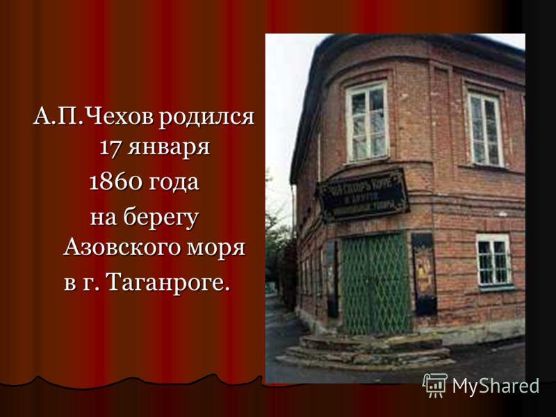 . А.П.Чехов родился 17 января 1860 года на берегу Азовского моря в г. Таганроге.