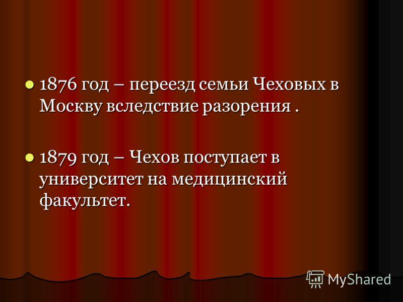 1876 год – переезд семьи Чеховых в Москву вследствие разорения. 1879 год – Чехов поступает в университет на медицинский факультет.