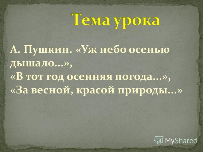А. Пушкин. «Уж небо осенью дышало...», «В тот год осенняя погода...», «За весной, красой природы...»