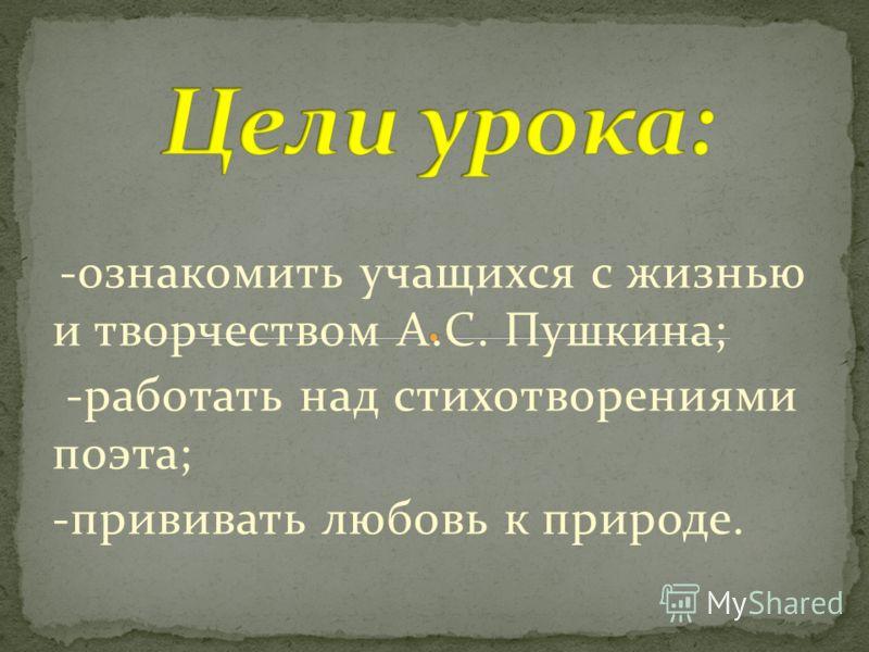-ознакомить учащихся с жизнью и творчеством А.С. Пушкина; -работать над стихотворениями поэта; -прививать любовь к природе.