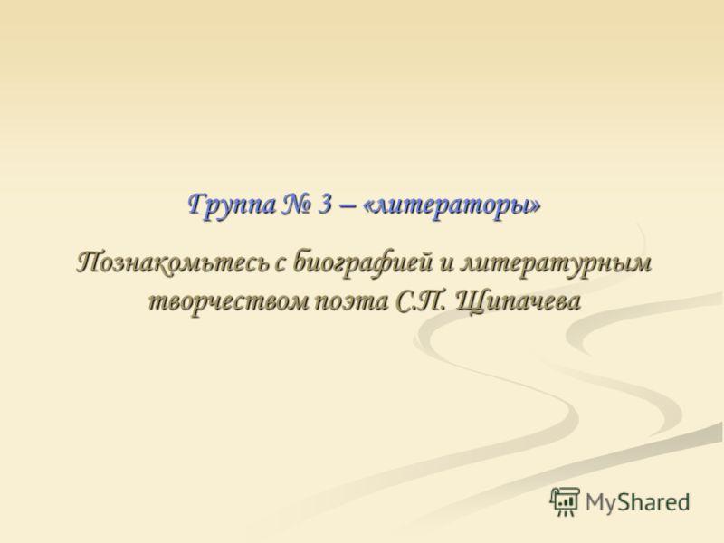 Группа 3 – «литераторы» Познакомьтесь с биографией и литературным творчеством поэта С.П. Щипачева