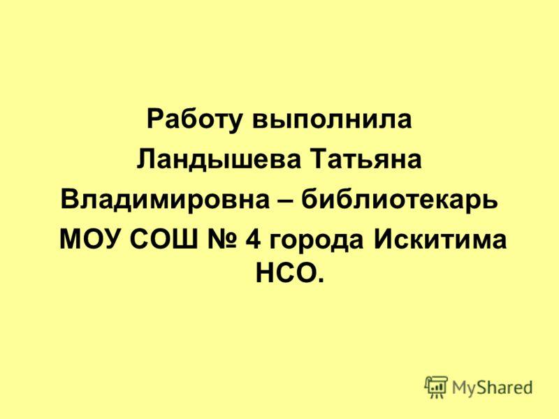 Работу выполнила Ландышева Татьяна Владимировна – библиотекарь МОУ СОШ 4 города Искитима НСО.