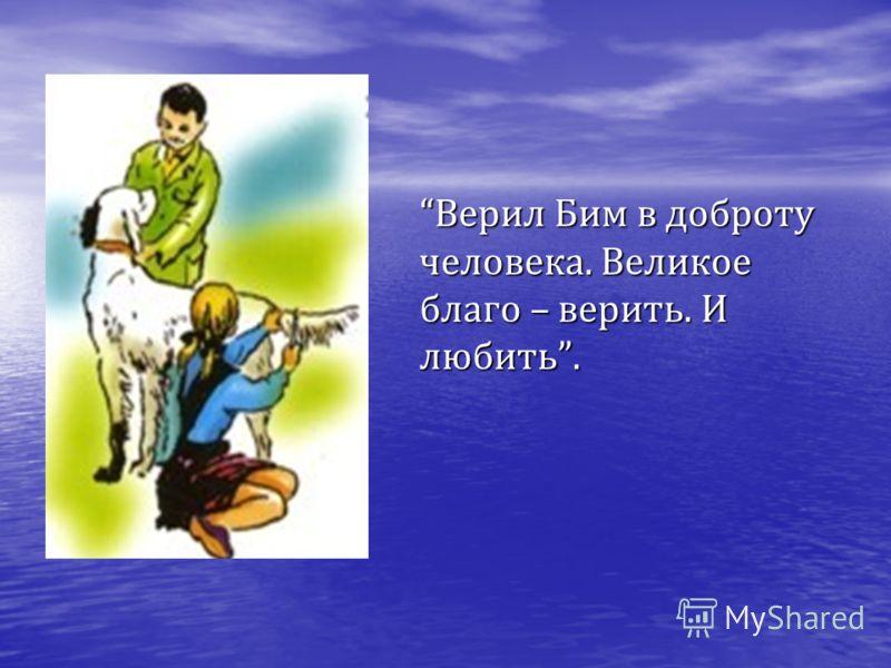 Верил Бим в доброту человека. Великое благо – верить. И любить. Верил Бим в доброту человека. Великое благо – верить. И любить.