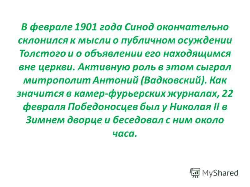 В феврале 1901 года Синод окончательно склонился к мысли о публичном осуждении Толстого и о объявлении его находящимся вне церкви. Активную роль в этом сыграл митрополит Антоний (Вадковский). Как значится в камер-фурьерских журналах, 22 февраля Побед