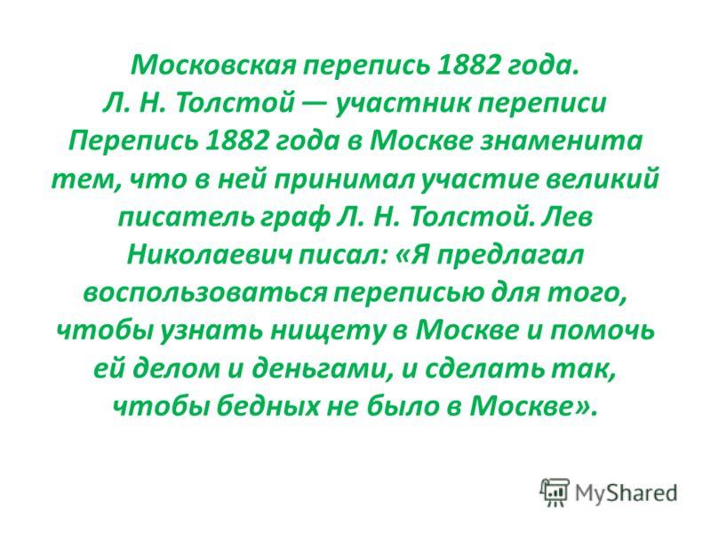 Московская перепись 1882 года. Л. Н. Толстой участник переписи Перепись 1882 года в Москве знаменита тем, что в ней принимал участие великий писатель граф Л. Н. Толстой. Лев Николаевич писал: «Я предлагал воспользоваться переписью для того, чтобы узн