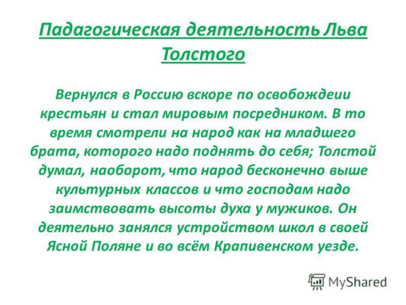 Падагогическая деятельность Льва Толстого Вернулся в Россию вскоре по освобождеии крестьян и стал мировым посредником. В то время смотрели на народ как на младшего брата, которого надо поднять до себя; Толстой думал, наоборот, что народ бесконечно вы