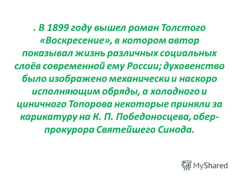 . В 1899 году вышел роман Толстого «Воскресение», в котором автор показывал жизнь различных социальных слоёв современной ему России; духовенство было изображено механически и наскоро исполняющим обряды, а холодного и циничного Топорова некоторые прин